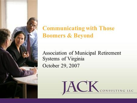 Communicating with Those Boomers & Beyond Association of Municipal Retirement Systems of Virginia October 29, 2007.