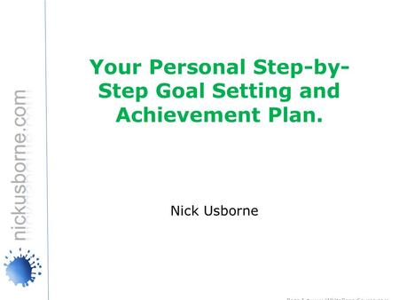 Page 1 www.WhitePaperSource.com ©2009 WhitePaperSource Publishing Do NOT distribute Your Personal Step-by- Step Goal Setting and Achievement Plan. Nick.