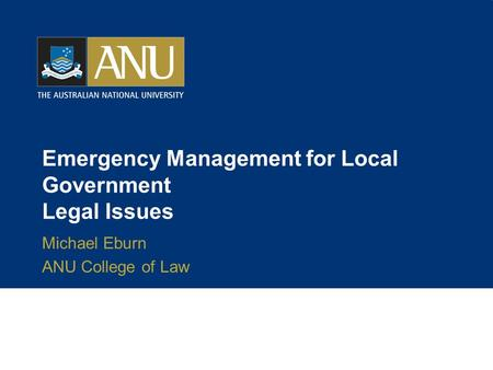 Emergency Management for Local Government Legal Issues Michael Eburn ANU College of Law.