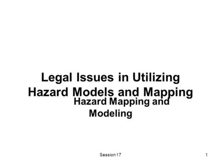 Session 171 Legal Issues in Utilizing Hazard Models and Mapping Hazard Mapping and Modeling.