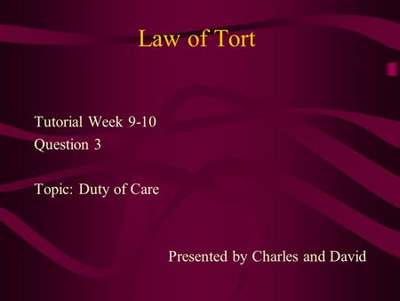 Law of Tort Tutorial Week 9-10 Question 3 Topic: Duty of Care Presented by Charles and David.
