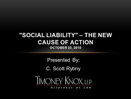 Presented By: C. Scott Rybny SOCIAL LIABILITY – THE NEW CAUSE OF ACTION OCTOBER 23, 2015.