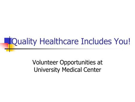 Quality Healthcare Includes You! Volunteer Opportunities at University Medical Center.