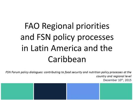FAO Regional priorities and FSN policy processes in Latin America and the Caribbean FSN Forum policy dialogues: contributing to food security and nutrition.