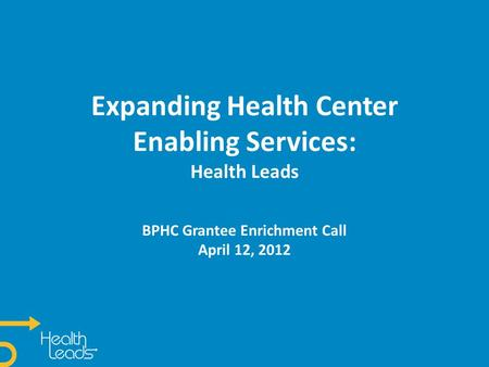 Expanding Health Center Enabling Services: Health Leads BPHC Grantee Enrichment Call April 12, 2012.