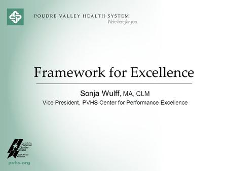 Framework for Excellence Sonja Wulff, MA, CLM Vice President, PVHS Center for Performance Excellence.