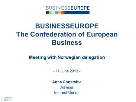 - 11 June 2013 - Anna Constable Adviser Internal Market BUSINESSEUROPE The Confederation of European Business Meeting with Norwegian delegation A. Constable.