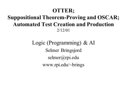 OTTER; Suppositional Theorem-Proving and OSCAR; Automated Test Creation and Production 2/12/01 Logic (Programming) & AI Selmer Bringsjord