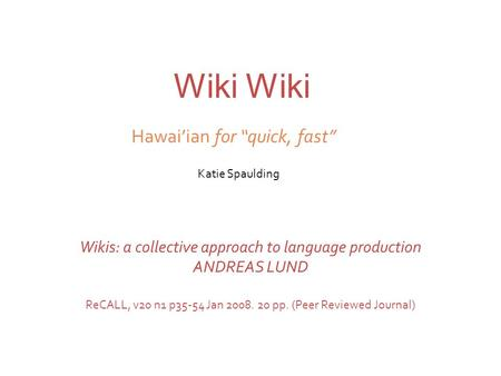 Wiki Katie Spaulding Wikis: a collective approach to language production ANDREAS LUND ReCALL, v20 n1 p35-54 Jan 2008. 20 pp. (Peer Reviewed Journal) Hawai'ian.