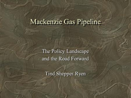 Mackenzie Gas Pipeline The Policy Landscape and the Road Forward Tind Shepper Ryen The Policy Landscape and the Road Forward Tind Shepper Ryen.