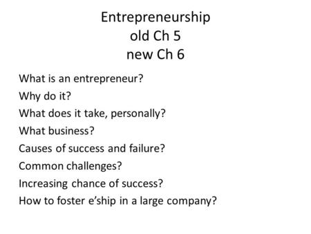 Entrepreneurship old Ch 5 new Ch 6 What is an entrepreneur? Why do it? What does it take, personally? What business? Causes of success and failure? Common.