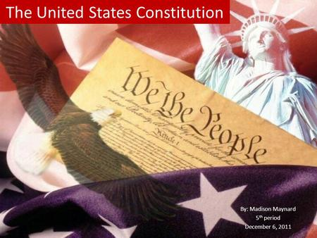 The United States Constitution By: Madison Maynard 5 th period December 6, 2011.