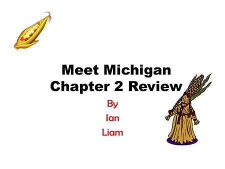 Meet Michigan Chapter 2 Review By Ian Liam. What are some of the names we use for the first people to live in Michigan? Native Americans Indians American.
