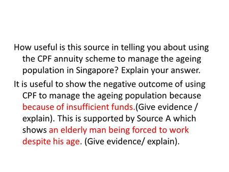 How useful is this source in telling you about using the CPF annuity scheme to manage the ageing population in Singapore? Explain your answer. It is useful.