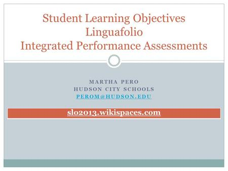 MARTHA PERO HUDSON CITY SCHOOLS Student Learning Objectives Linguafolio Integrated Performance Assessments slo2013.wikispaces.com.