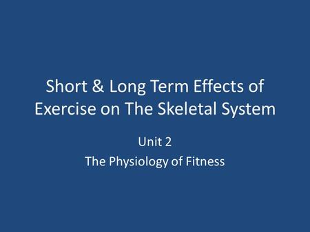 Short & Long Term Effects of Exercise on The Skeletal System Unit 2 The Physiology of Fitness.