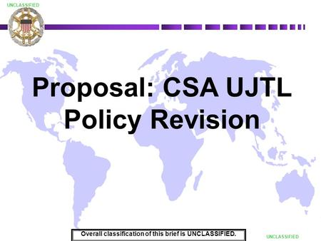 DRAFT UNCLASSIFIED Proposal: CSA UJTL Policy Revision Overall classification of this brief is UNCLASSIFIED.