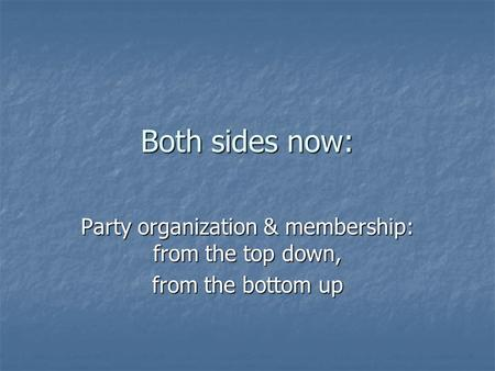 Both sides now: Party organization & membership: from the top down, from the bottom up.