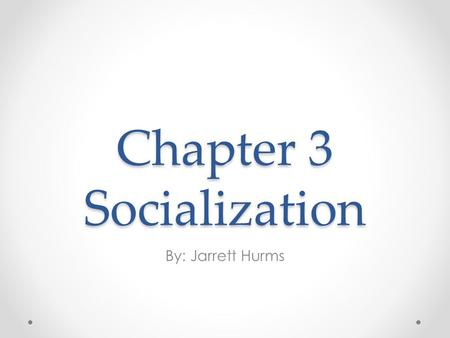 Chapter 3 Socialization By: Jarrett Hurms. Section 1 The Importance of Socialization.