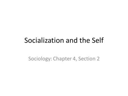 Socialization and the Self Sociology: Chapter 4, Section 2.
