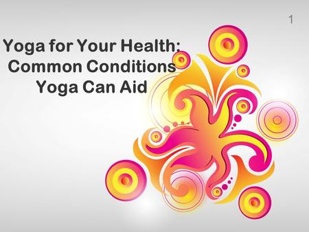 1 Yoga for Your Health: Common Conditions Yoga Can Aid.