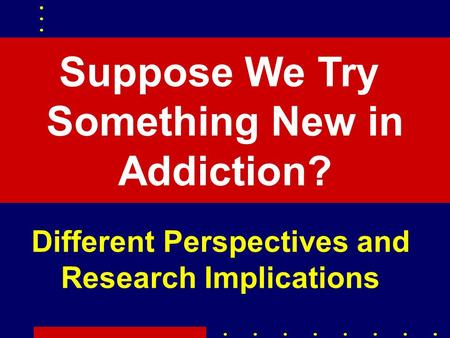 Suppose We Try Something New in Addiction? Different Perspectives and Research Implications.