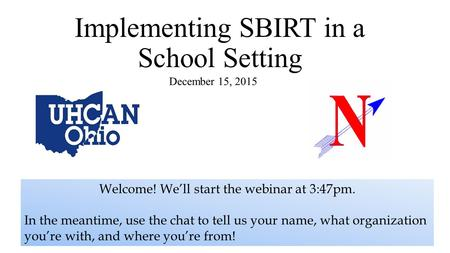 Implementing SBIRT in a School Setting December 15, 2015 Welcome! We'll start the webinar at 3:47pm. In the meantime, use the chat to tell us your name,