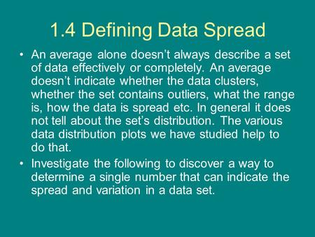1.4 Defining Data Spread An average alone doesn't always describe a set of data effectively or completely. An average doesn't indicate whether the data.