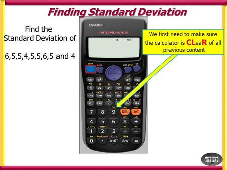 Find the Standard Deviation of 6,5,5,4,5,5,6,5 and 4 Finding Standard Deviation We first need to make sure the calculator is CL ea R of all previous content.