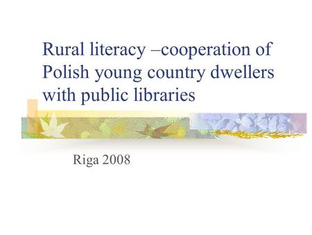 Rural literacy –cooperation of Polish young country dwellers with public libraries Riga 2008.
