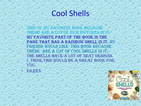 Cool Shells This is my favorite book because there are a lot of nice pictures in it. My favorite part of the book is the page that has a rainbow shell.