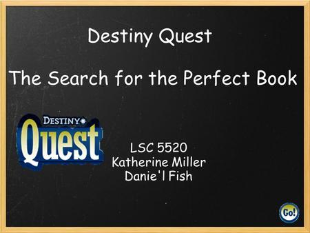 Destiny Quest The Search for the Perfect Book LSC 5520 Katherine Miller Danie'l Fish.