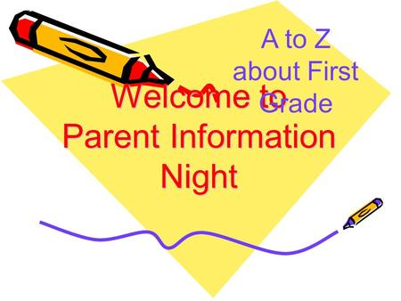 Welcome to Parent Information Night A to Z about First Grade.