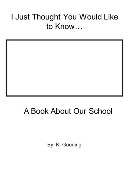 I Just Thought You Would Like to Know… By: K. Gooding A Book About Our School.