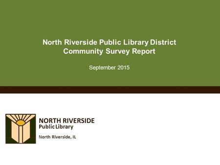 NORTH RIVERSIDE Public Library North Riverside, IL North Riverside Public Library District Community Survey Report September 2015.