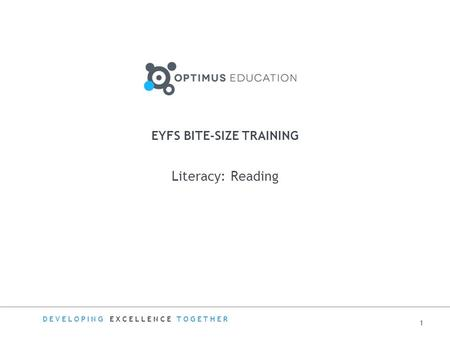DEVELOPING EXCELLENCE TOGETHER EYFS BITE-SIZE TRAINING Literacy: Reading 1.