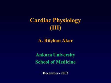 Cardiac Physiology (III) A. Rüçhan Akar Ankara University School of Medicine December- 2003 A. Rüçhan Akar Ankara University School of Medicine December-
