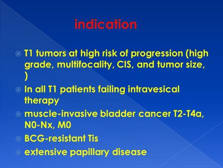  T1 tumors at high risk of progression (high grade, multifocality, CIS, and tumor size, )  In all T1 patients failing intravesical therapy  muscle-invasive.