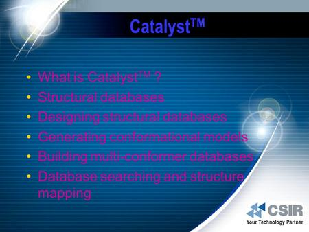 Catalyst TM What is Catalyst TM ? Structural databases Designing structural databases Generating conformational models Building multi-conformer databases.