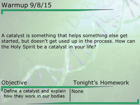 Warmup 9/8/15 A catalyst is something that helps something else get started, but doesn't get used up in the process. How can the Holy Spirit be a catalyst.