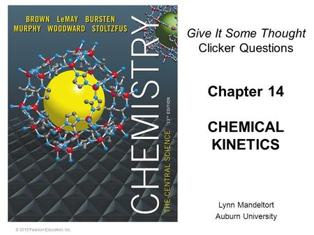 © 2015 Pearson Education, Inc. Lynn Mandeltort Auburn University Chapter 14 CHEMICAL KINETICS Give It Some Thought Clicker Questions.