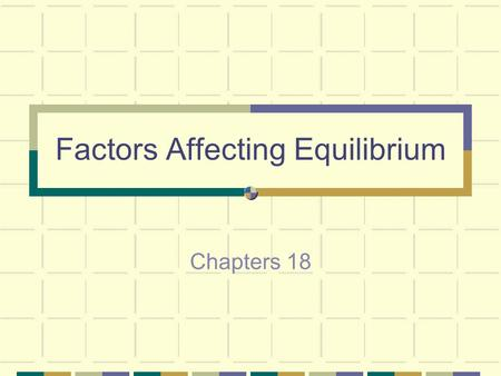 Factors Affecting Equilibrium Chapters 18 When a system is at equilibrium, it will stay that way until something changes this condition.