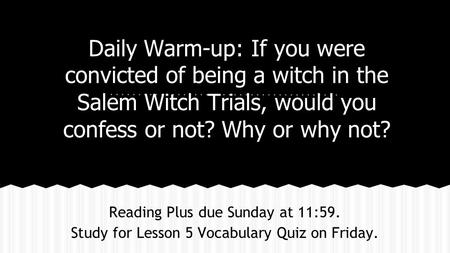 Daily Warm-up: If you were convicted of being a witch in the Salem Witch Trials, would you confess or not? Why or why not? Reading Plus due Sunday at 11:59.