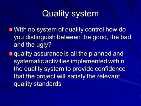 Quality system With no system of quality control how do you distinguish between the good, the bad and the ugly? quality assurance is all the planned and.