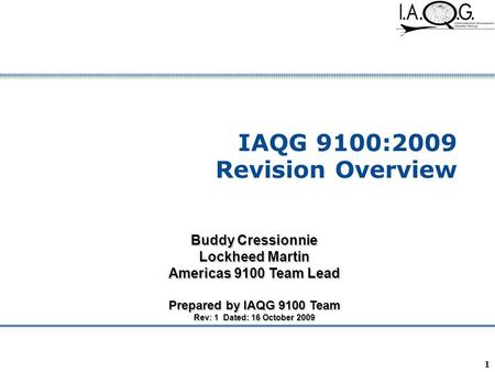 Company Confidential 1 IAQG 9100:2009 Revision Overview Buddy Cressionnie Lockheed Martin Americas 9100 Team Lead Prepared by IAQG 9100 Team Rev: 1 Dated: