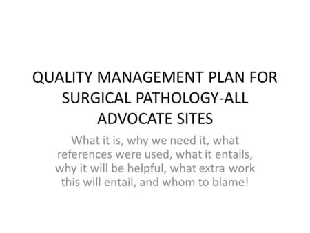 QUALITY MANAGEMENT PLAN FOR SURGICAL PATHOLOGY-ALL ADVOCATE SITES What it is, why we need it, what references were used, what it entails, why it will be.