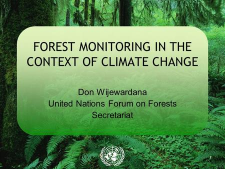 1 FOREST MONITORING IN THE CONTEXT OF CLIMATE CHANGE Don Wijewardana United Nations Forum on Forests Secretariat.