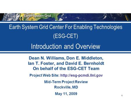1 Earth System Grid Center For Enabling Technologies (ESG-CET) Introduction and Overview Dean N. Williams, Don E. Middleton, Ian T. Foster, and David E.