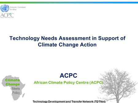 Technology Development and Transfer Network (TDTNet) Technology Needs Assessment in Support of Climate Change Action ACPC African Climate Policy Centre.