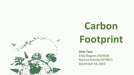 Carbon Footprint Dem Two: Enlly Bugarin 0323626 Narciso Arevalo 0279811 December 14, 2015.